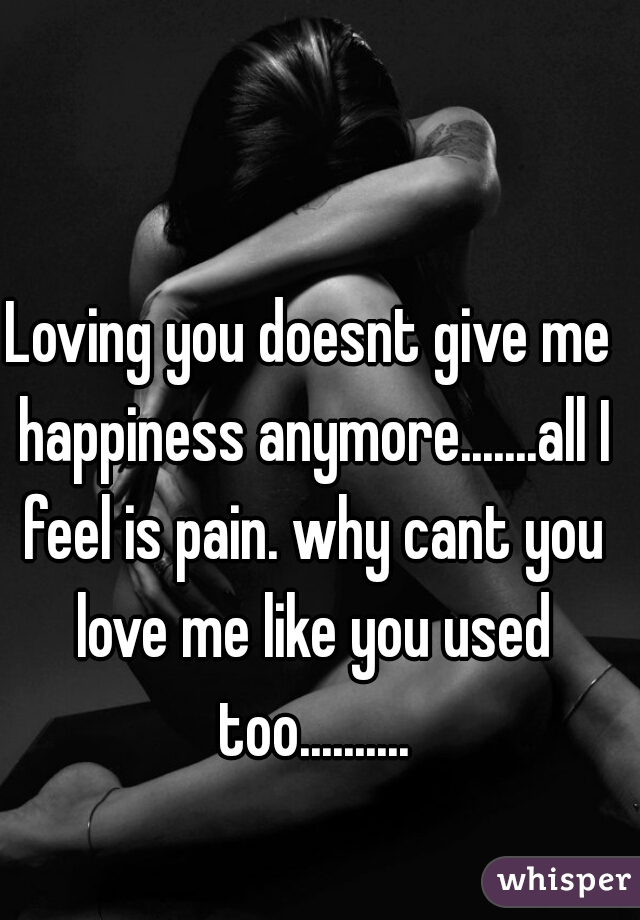 Loving you doesnt give me happiness anymore.......all I feel is pain. why cant you love me like you used too..........