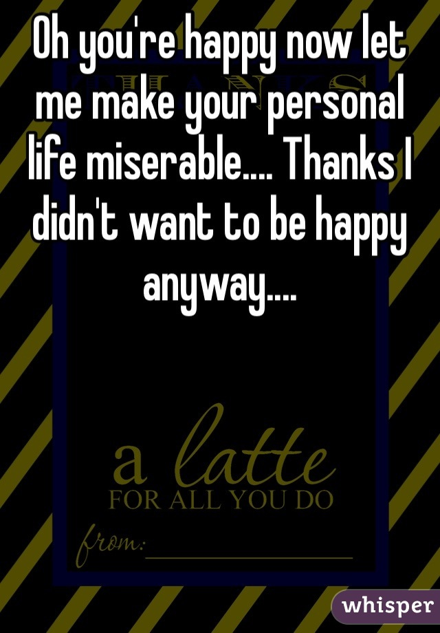 Oh you're happy now let me make your personal life miserable.... Thanks I didn't want to be happy anyway....