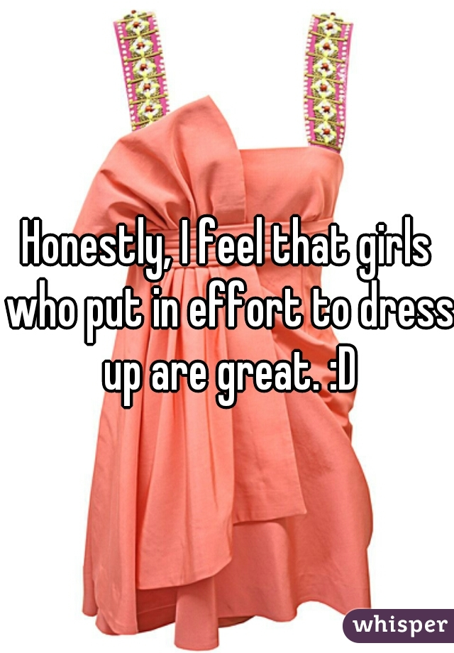 Honestly, I feel that girls who put in effort to dress up are great. :D