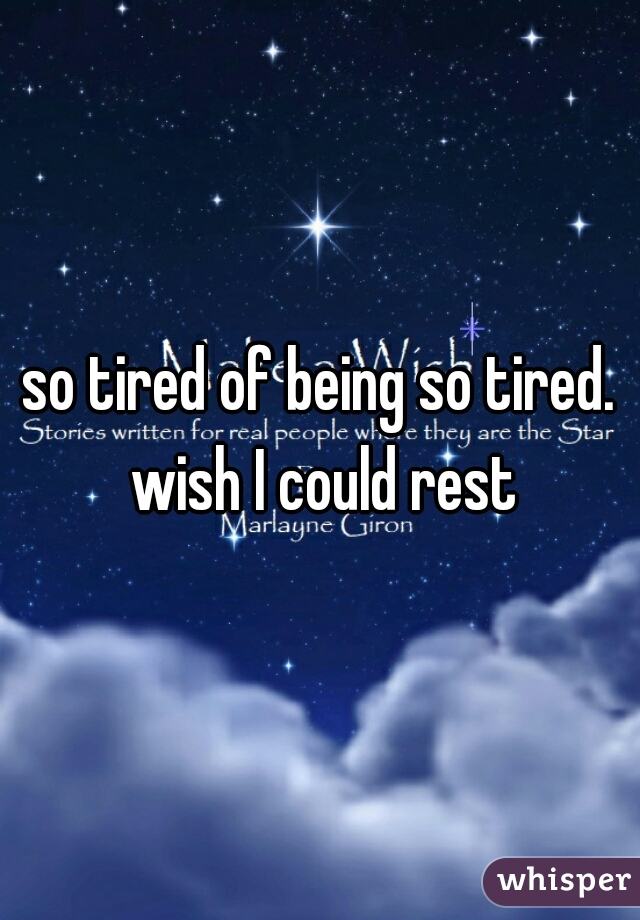 so tired of being so tired. wish I could rest