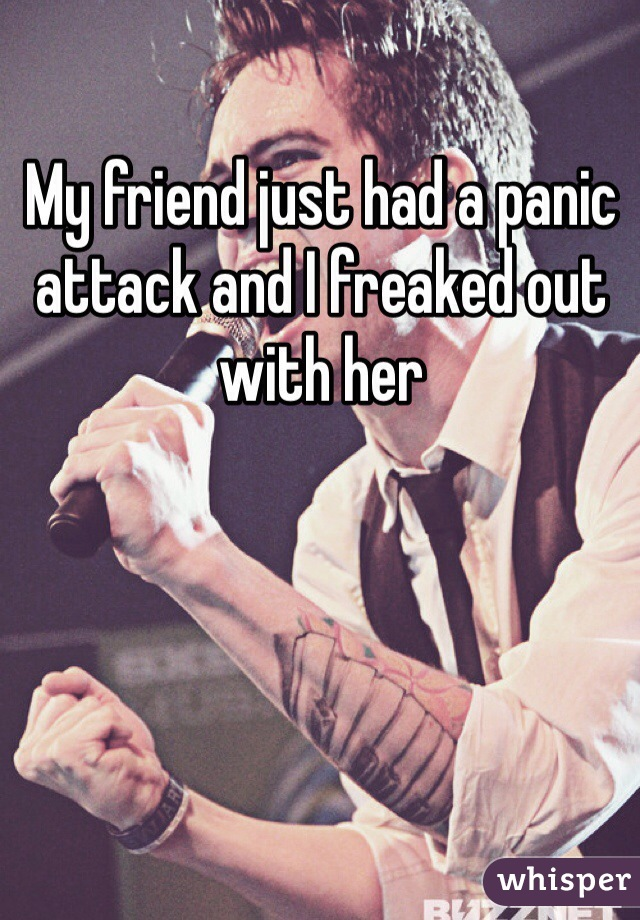 My friend just had a panic attack and I freaked out with her