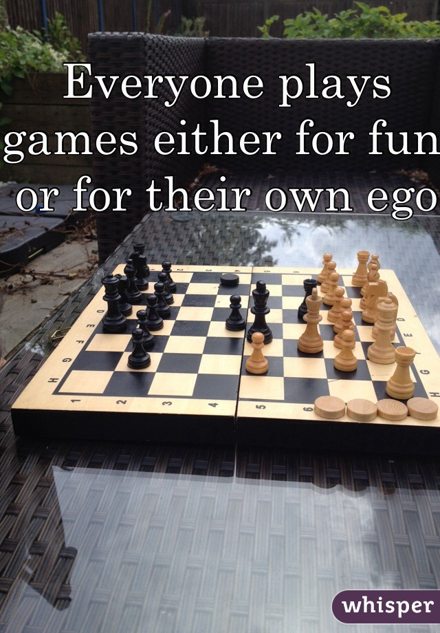 Everyone plays games either for fun or for their own ego