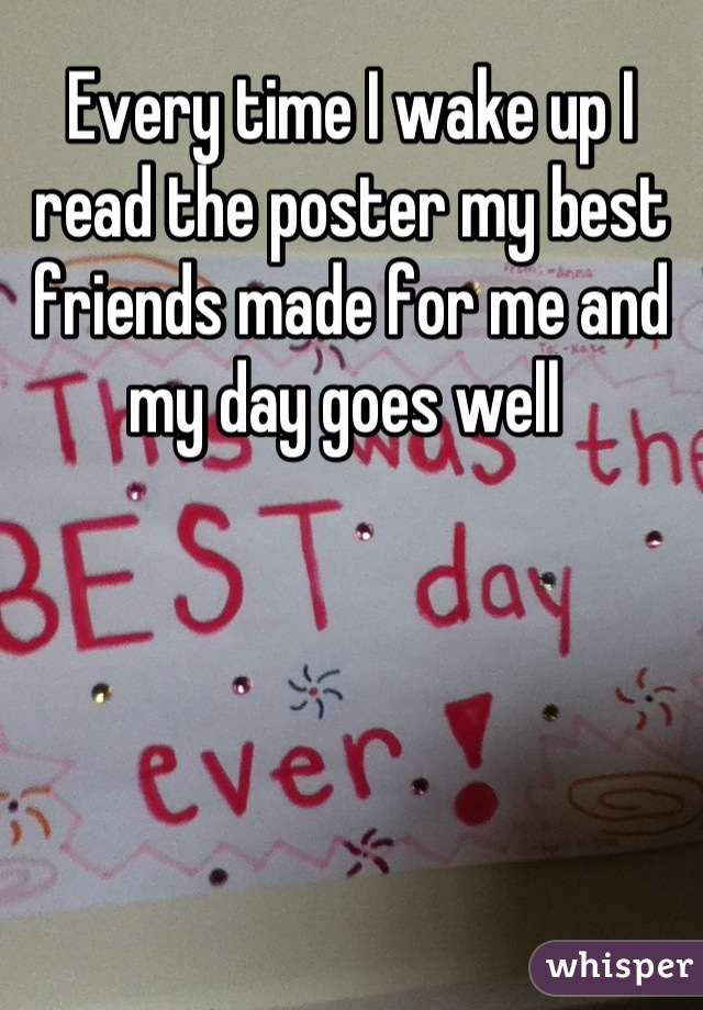 Every time I wake up I read the poster my best friends made for me and my day goes well