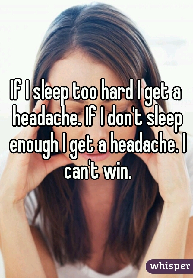 If I sleep too hard I get a headache. If I don't sleep enough I get a headache. I can't win.