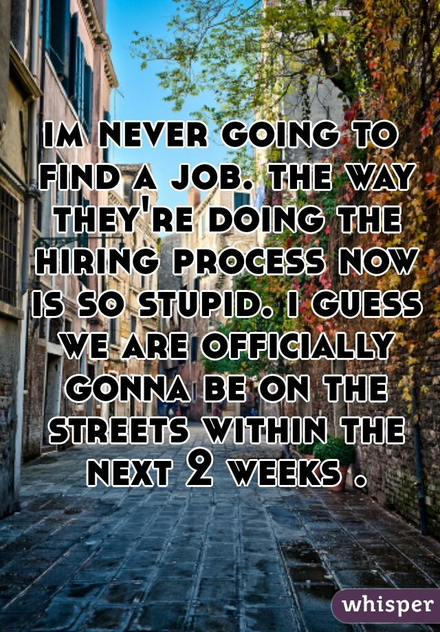 im never going to find a job. the way they're doing the hiring process now is so stupid. i guess we are officially gonna be on the streets within the next 2 weeks .
