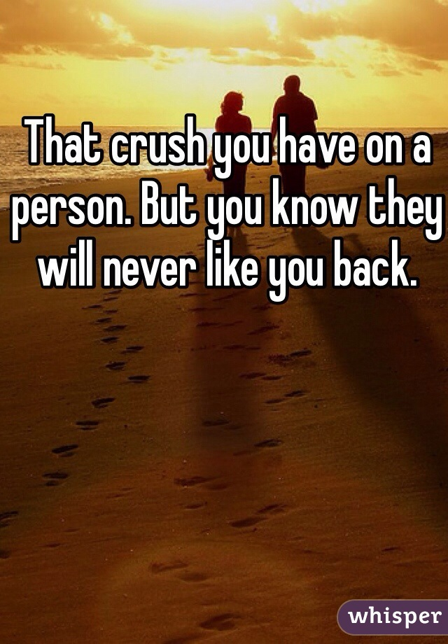 That crush you have on a person. But you know they will never like you back.