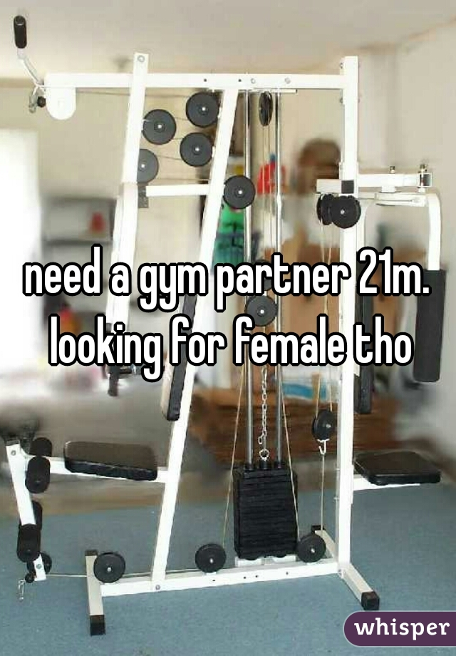 need a gym partner 21m. looking for female tho