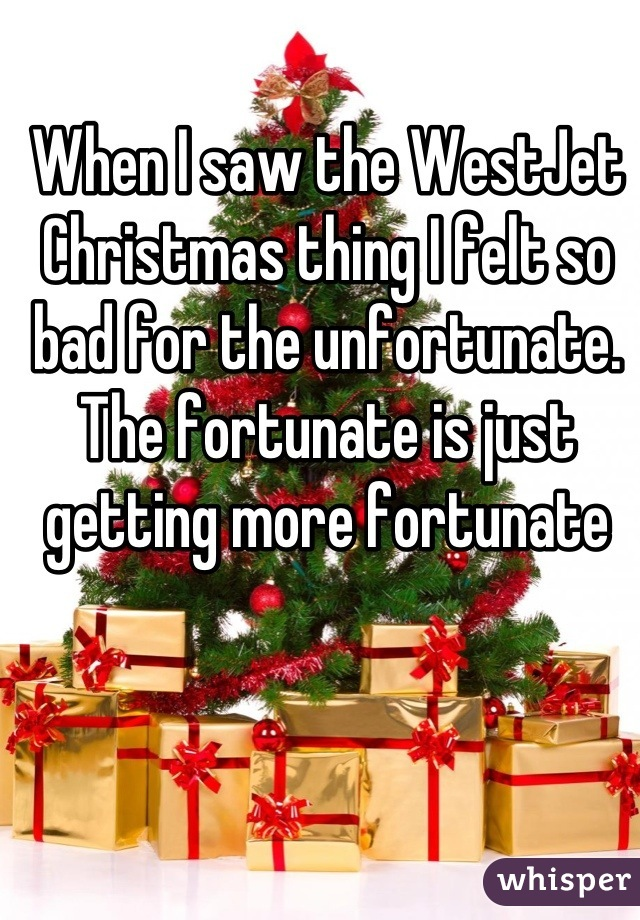 When I saw the WestJet Christmas thing I felt so bad for the unfortunate. The fortunate is just getting more fortunate
