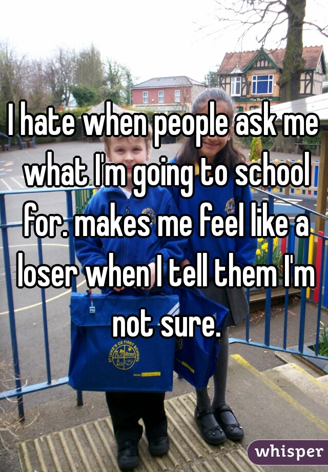 I hate when people ask me what I'm going to school for. makes me feel like a loser when I tell them I'm not sure.