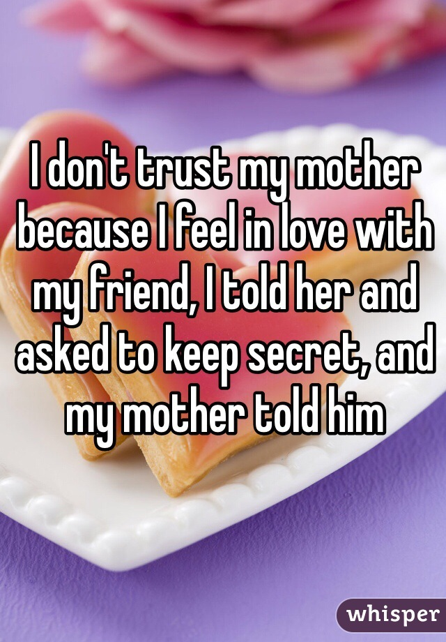 I don't trust my mother because I feel in love with my friend, I told her and asked to keep secret, and my mother told him