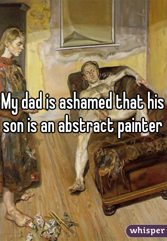 My dad is ashamed that his son is an abstract painter