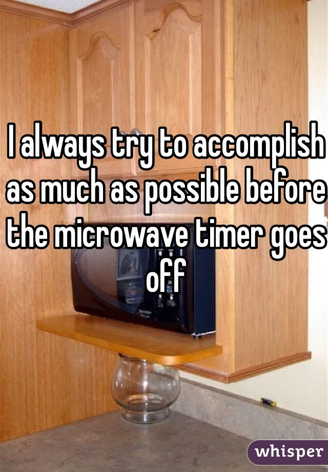 I always try to accomplish as much as possible before the microwave timer goes off