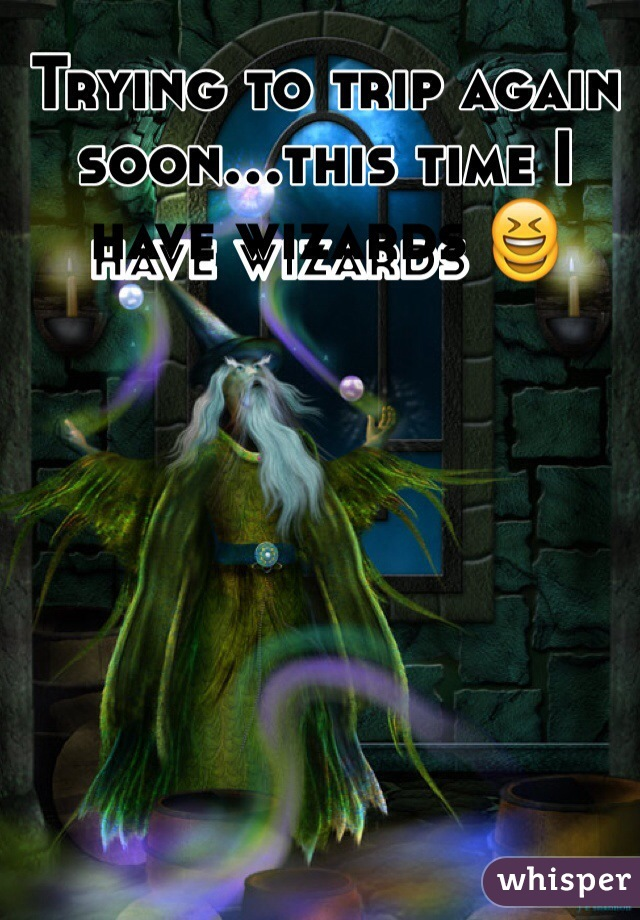 Trying to trip again soon...this time I have wizards 😆