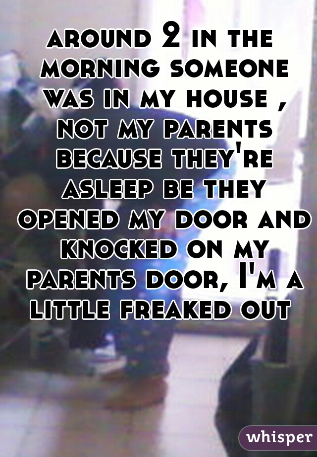 around 2 in the morning someone was in my house , not my parents because they're asleep be they opened my door and knocked on my parents door, I'm a little freaked out