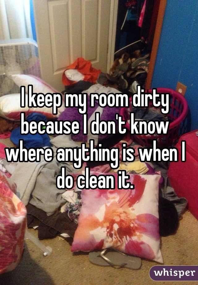 I keep my room dirty because I don't know where anything is when I do clean it.