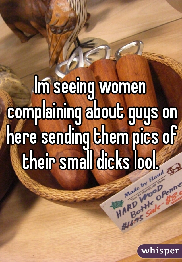 Im seeing women complaining about guys on here sending them pics of their small dicks lool.