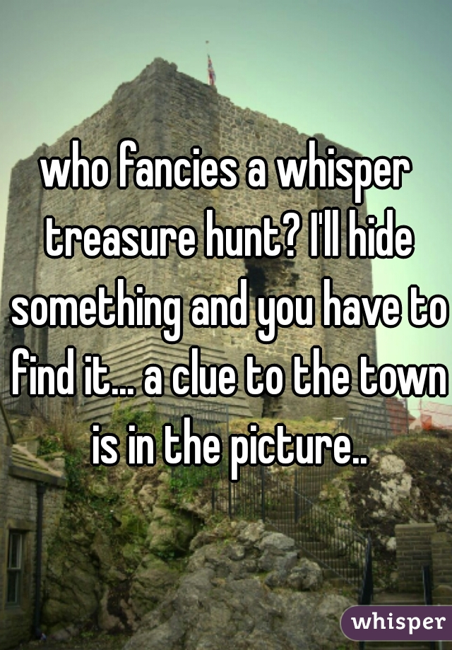 who fancies a whisper treasure hunt? I'll hide something and you have to find it... a clue to the town is in the picture..