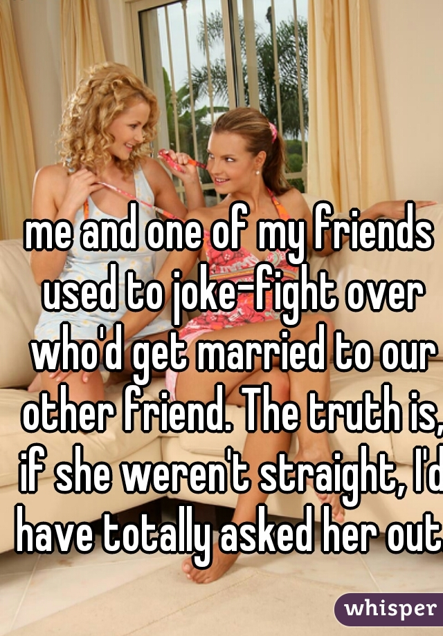 me and one of my friends used to joke-fight over who'd get married to our other friend. The truth is, if she weren't straight, I'd have totally asked her out.