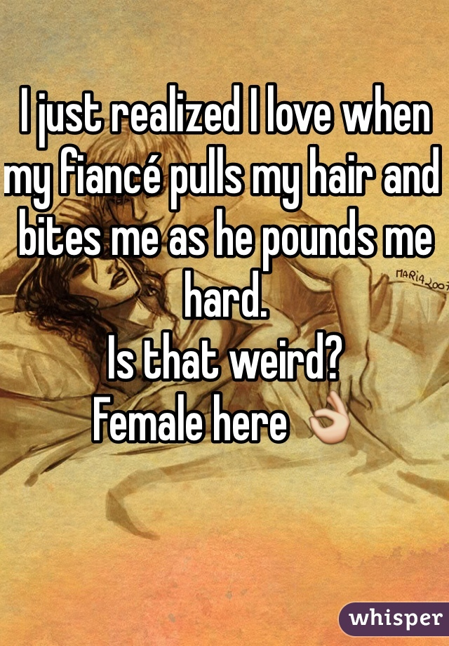I just realized I love when my fiancé pulls my hair and bites me as he pounds me hard.  Is that weird? Female here 👌