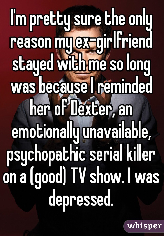 I'm pretty sure the only reason my ex-girlfriend stayed with me so long was because I reminded her of Dexter, an emotionally unavailable, psychopathic serial killer on a (good) TV show. I was depressed.