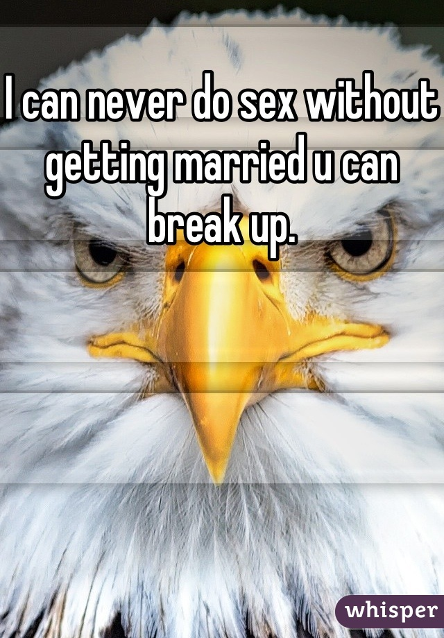 I can never do sex without getting married u can break up.