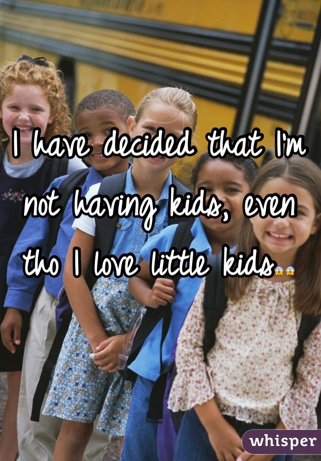 I have decided that I'm not having kids, even tho I love little kids😱😱