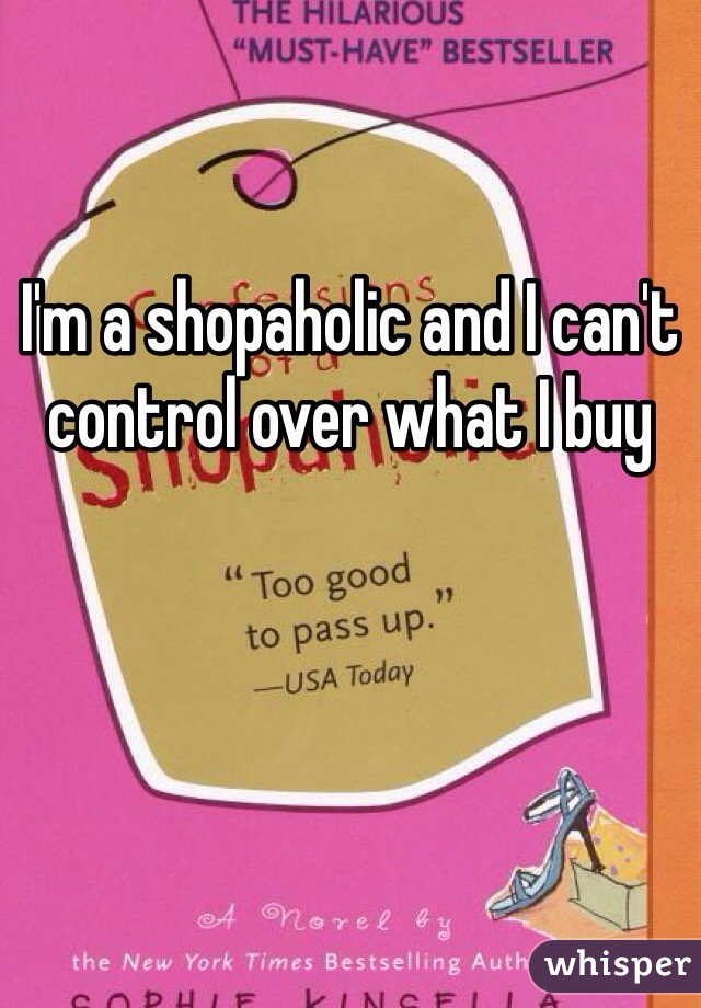 I'm a shopaholic and I can't control over what I buy