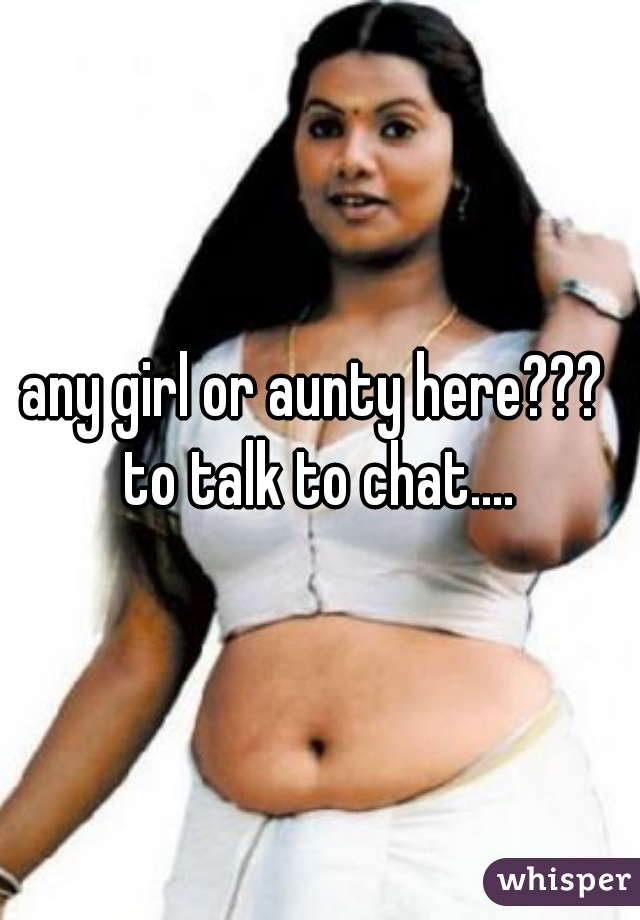 any girl or aunty here???  to talk to chat....