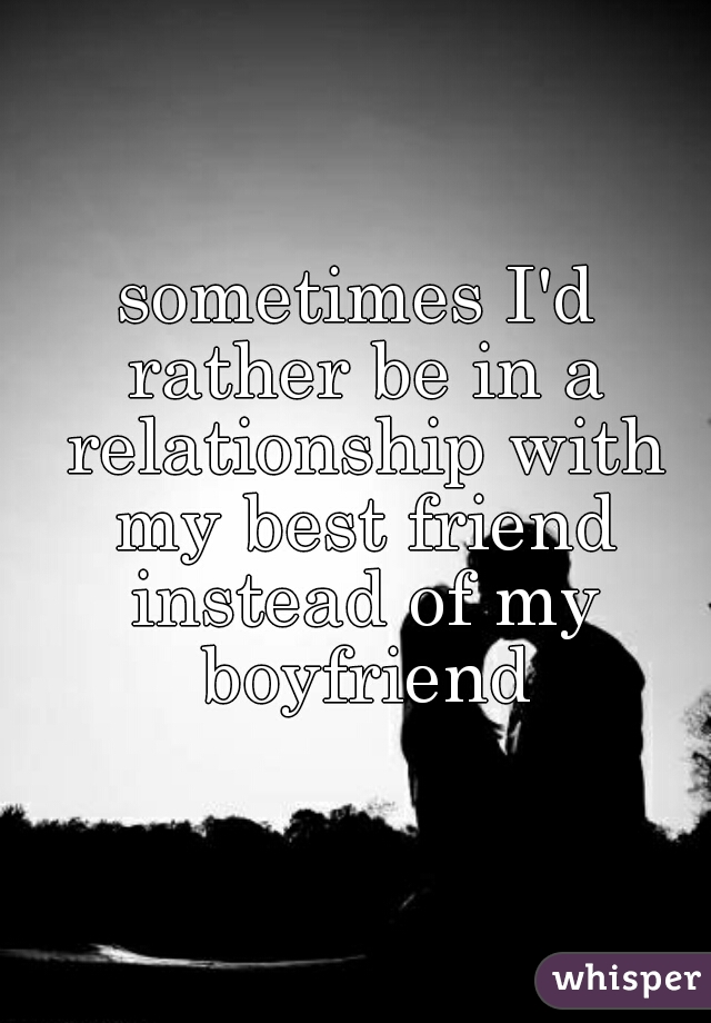 sometimes I'd rather be in a relationship with my best friend instead of my boyfriend