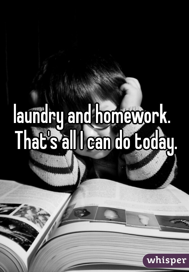 laundry and homework.  That's all I can do today.