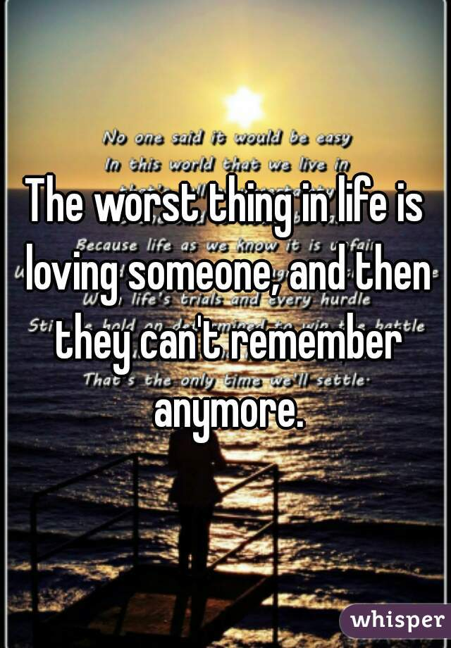 The worst thing in life is loving someone, and then they can't remember anymore.