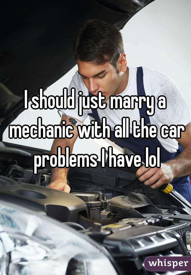 I should just marry a mechanic with all the car problems I have lol