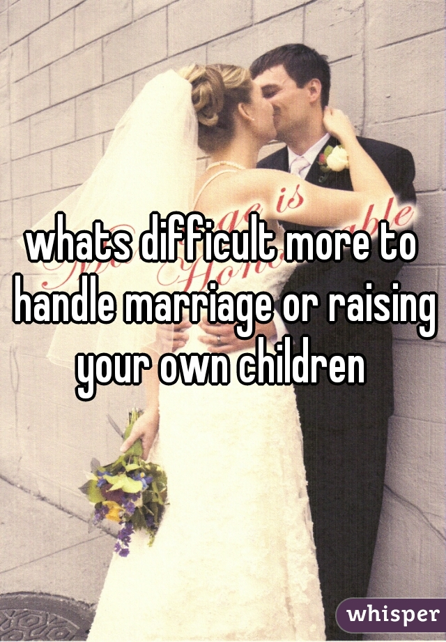 whats difficult more to handle marriage or raising your own children