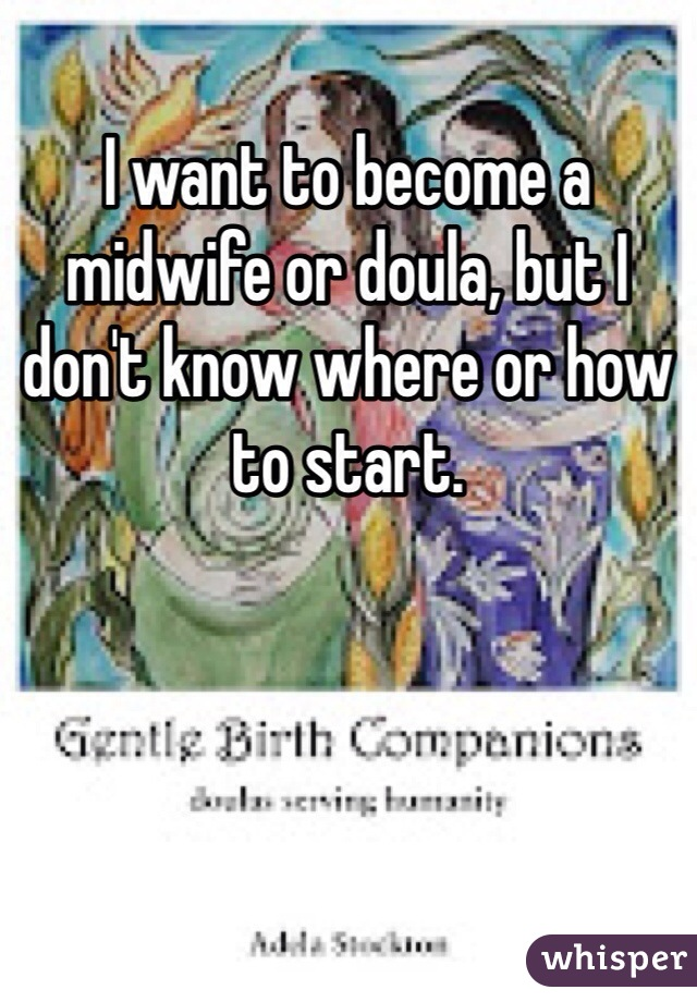 I want to become a midwife or doula, but I don't know where or how to start.
