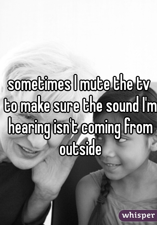 sometimes I mute the tv to make sure the sound I'm hearing isn't coming from outside