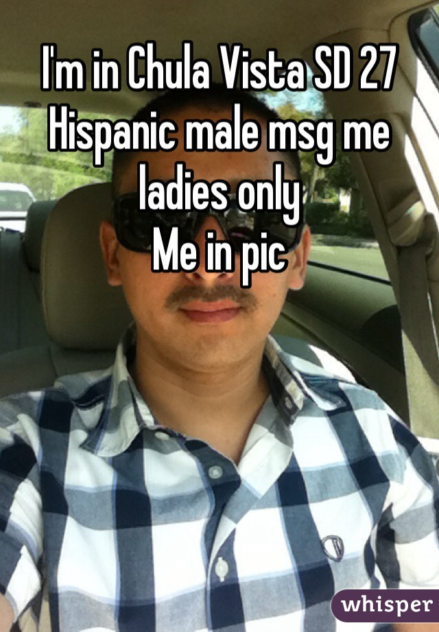 I'm in Chula Vista SD 27 Hispanic male msg me ladies only  Me in pic