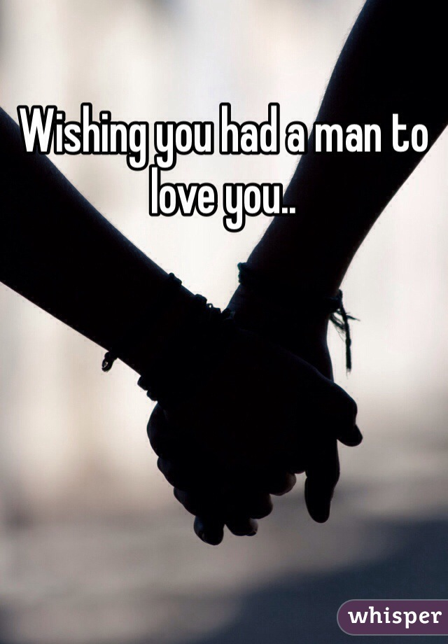 Wishing you had a man to love you..