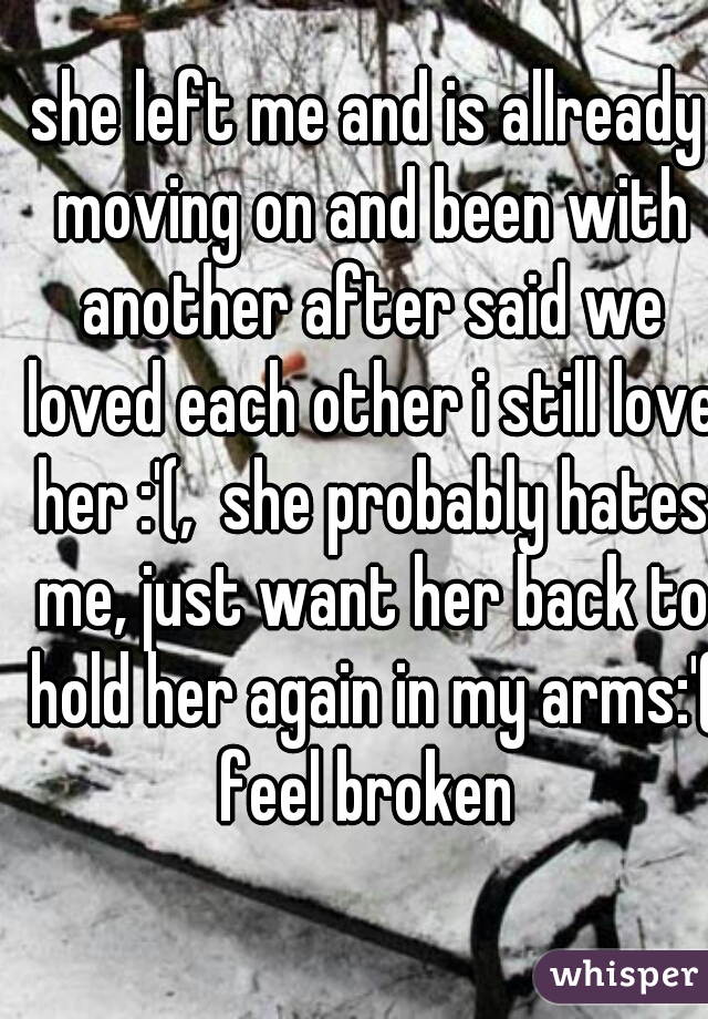 she left me and is allready moving on and been with another after said we loved each other i still love her :'(,  she probably hates me, just want her back to hold her again in my arms:'( feel broken