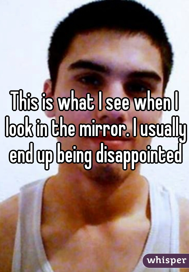 This is what I see when I look in the mirror. I usually end up being disappointed