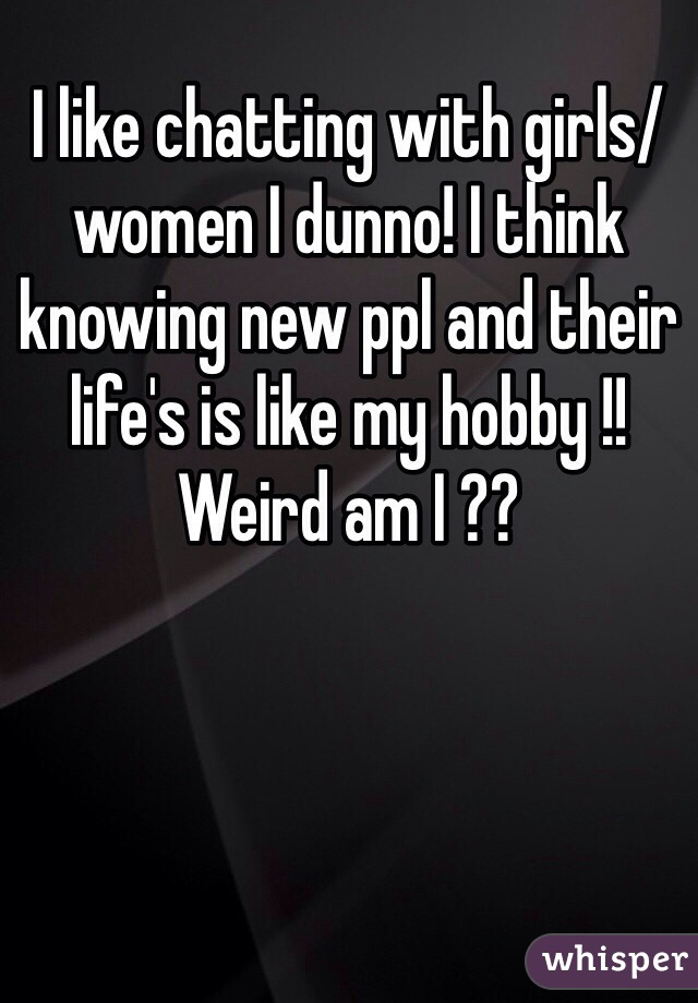 I like chatting with girls/women I dunno! I think knowing new ppl and their life's is like my hobby !! Weird am I ??