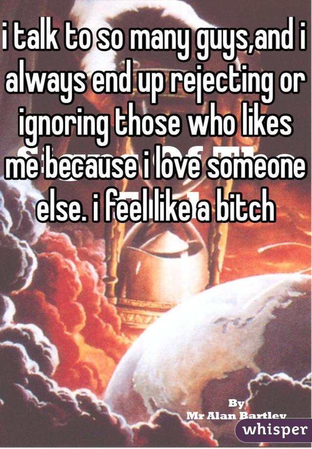 i talk to so many guys,and i always end up rejecting or ignoring those who likes me because i love someone else. i feel like a bitch