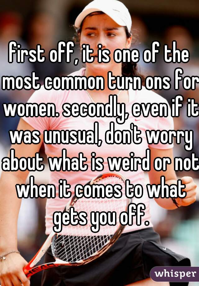 first off, it is one of the most common turn ons for women. secondly, even if it was unusual, don't worry about what is weird or not when it comes to what gets you off.