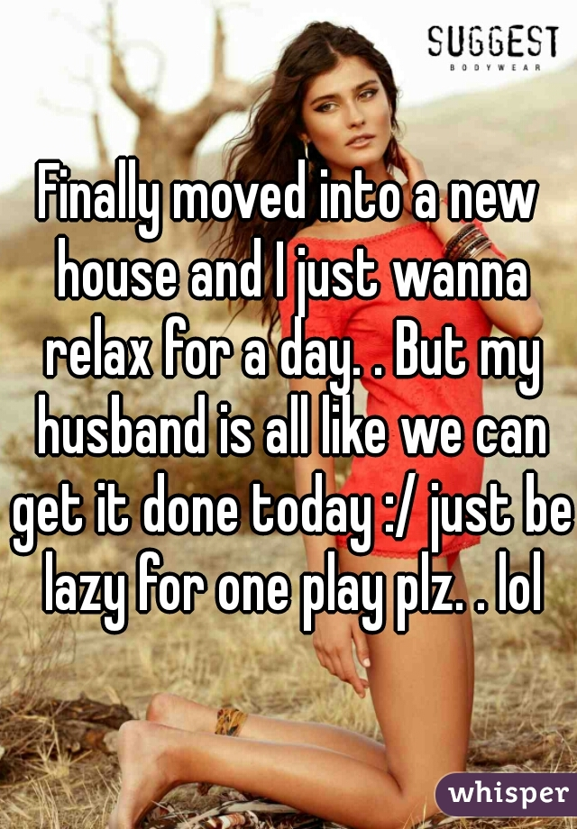 Finally moved into a new house and I just wanna relax for a day. . But my husband is all like we can get it done today :/ just be lazy for one play plz. . lol