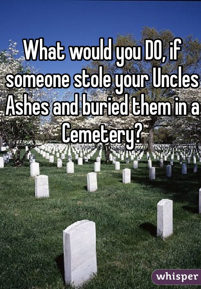 What would you DO, if someone stole your Uncles Ashes and buried them in a Cemetery?