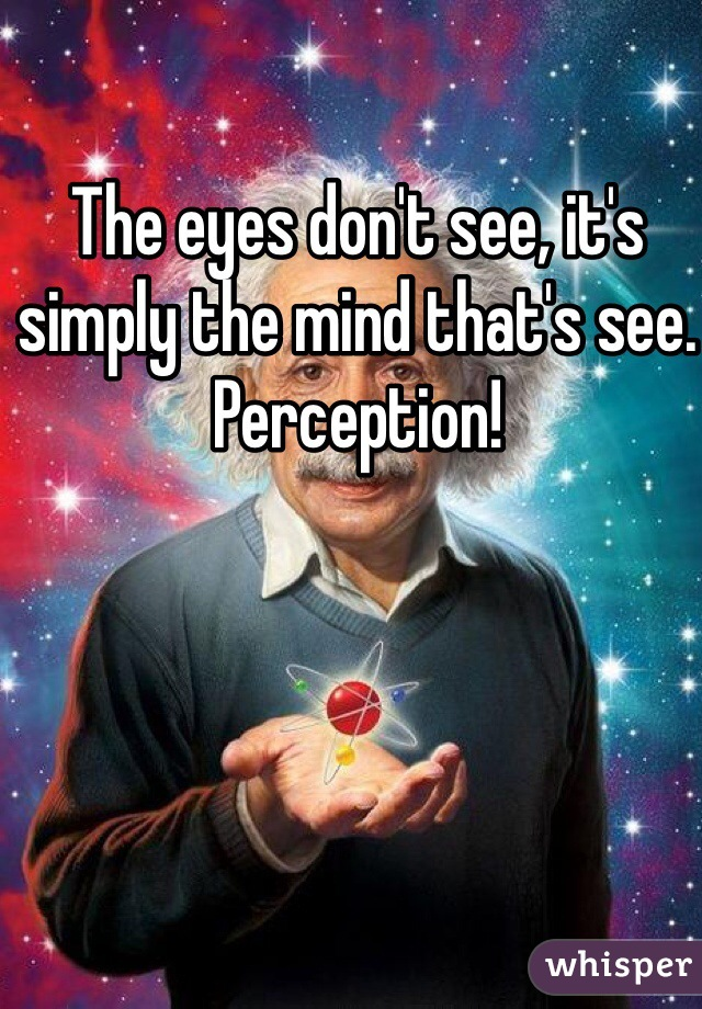 The eyes don't see, it's simply the mind that's see. Perception!