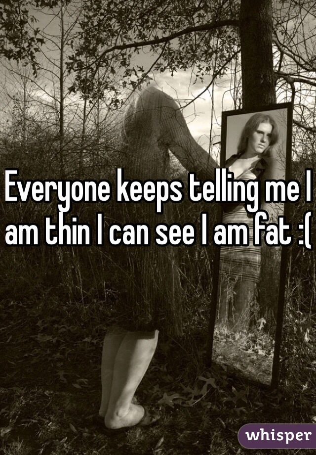 Everyone keeps telling me I am thin I can see I am fat :(