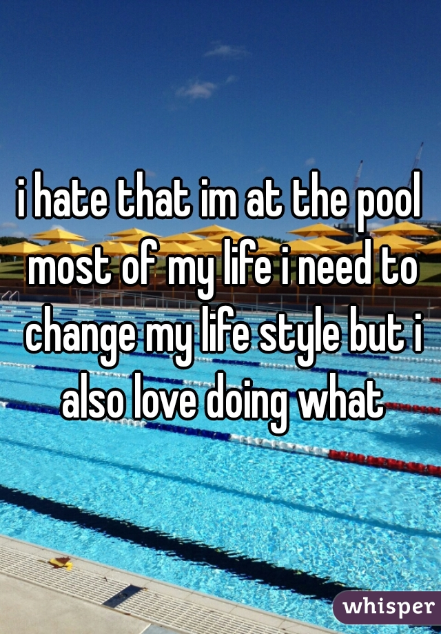i hate that im at the pool most of my life i need to change my life style but i also love doing what