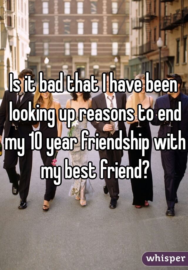 Is it bad that I have been looking up reasons to end my 10 year friendship with my best friend?
