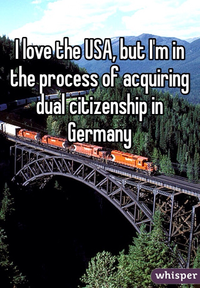 I love the USA, but I'm in the process of acquiring dual citizenship in Germany