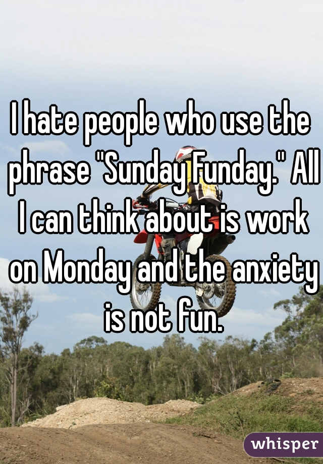 """I hate people who use the phrase """"Sunday Funday."""" All I can think about is work on Monday and the anxiety is not fun."""